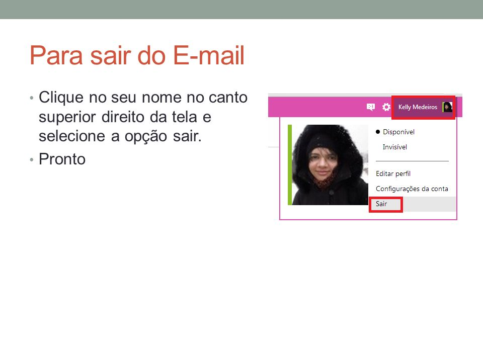 Para sair do E-mail Clique no seu nome no canto superior direito da tela e selecione a opção sair.