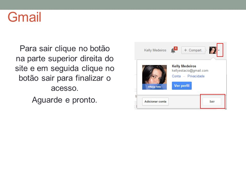 Gmail Para sair clique no botão na parte superior direita do site e em seguida clique no botão sair para finalizar o acesso.