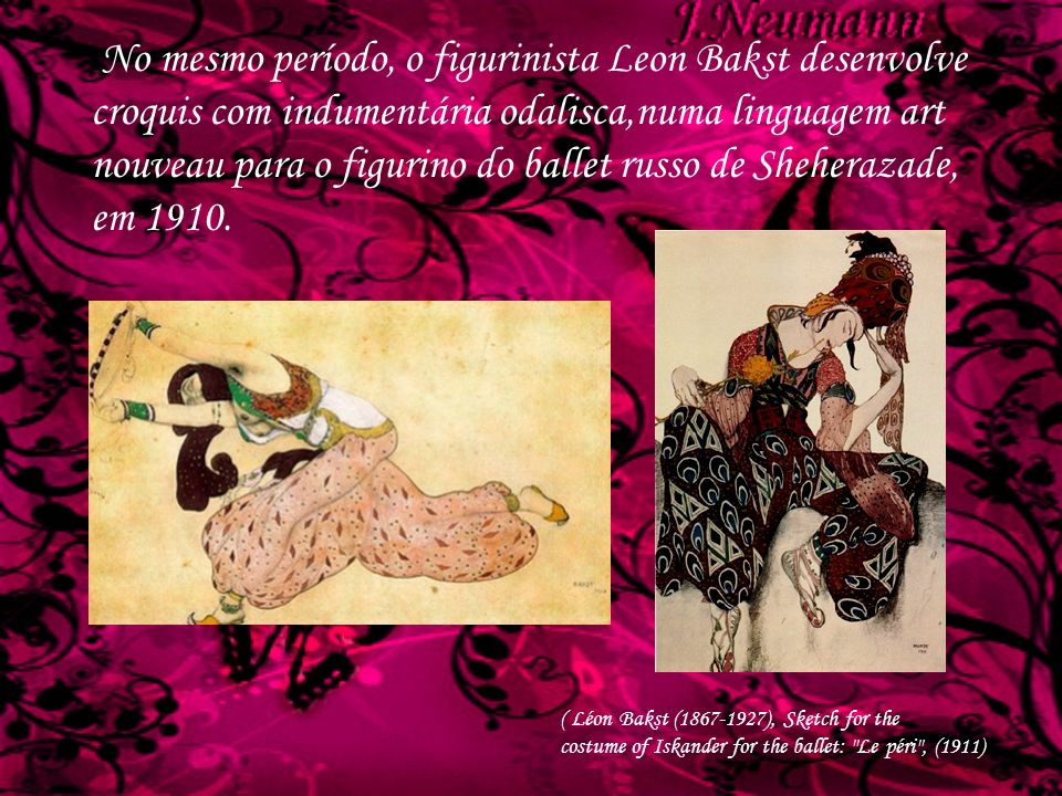 No mesmo período, o figurinista Leon Bakst desenvolve croquis com indumentária odalisca,numa linguagem art nouveau para o figurino do ballet russo de Sheherazade, em 1910.