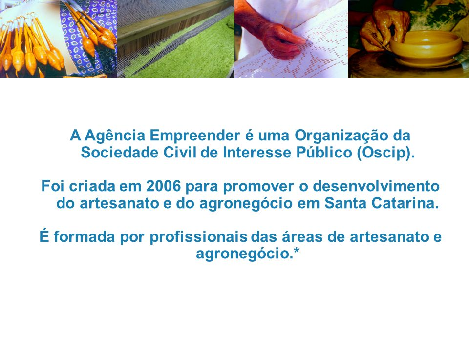 É formada por profissionais das áreas de artesanato e agronegócio.*