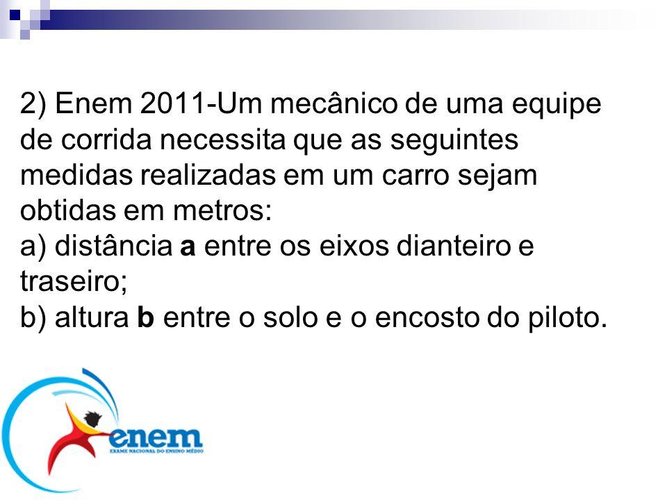 2) Enem 2011-Um mecânico de uma equipe de corrida necessita que as seguintes medidas realizadas em um carro sejam obtidas em metros: a) distância a entre os eixos dianteiro e traseiro; b) altura b entre o solo e o encosto do piloto.