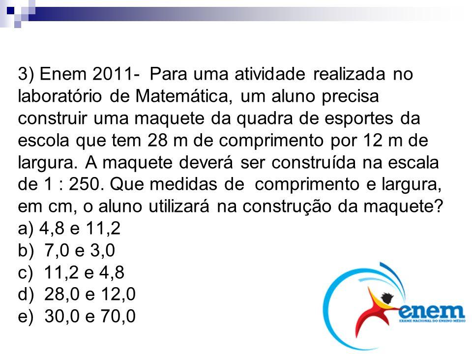 3) Enem 2011- Para uma atividade realizada no laboratório de Matemática, um aluno precisa construir uma maquete da quadra de esportes da escola que tem 28 m de comprimento por 12 m de largura. A maquete deverá ser construída na escala de 1 : 250. Que medidas de comprimento e largura, em cm, o aluno utilizará na construção da maquete a) 4,8 e 11,2 b) 7,0 e 3,0 c) 11,2 e 4,8 d) 28,0 e 12,0 e) 30,0 e 70,0