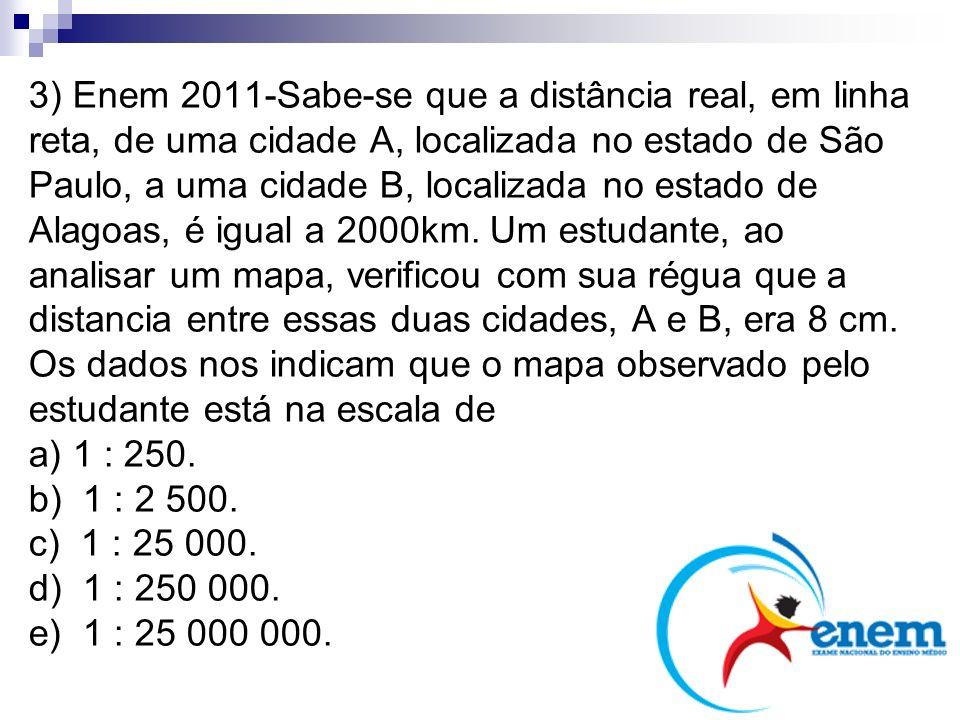 3) Enem 2011-Sabe-se que a distância real, em linha reta, de uma cidade A, localizada no estado de São Paulo, a uma cidade B, localizada no estado de Alagoas, é igual a 2000km. Um estudante, ao analisar um mapa, verificou com sua régua que a distancia entre essas duas cidades, A e B, era 8 cm. Os dados nos indicam que o mapa observado pelo estudante está na escala de a) 1 : 250. b) 1 : 2 500. c) 1 : 25 000. d) 1 : 250 000. e) 1 : 25 000 000.