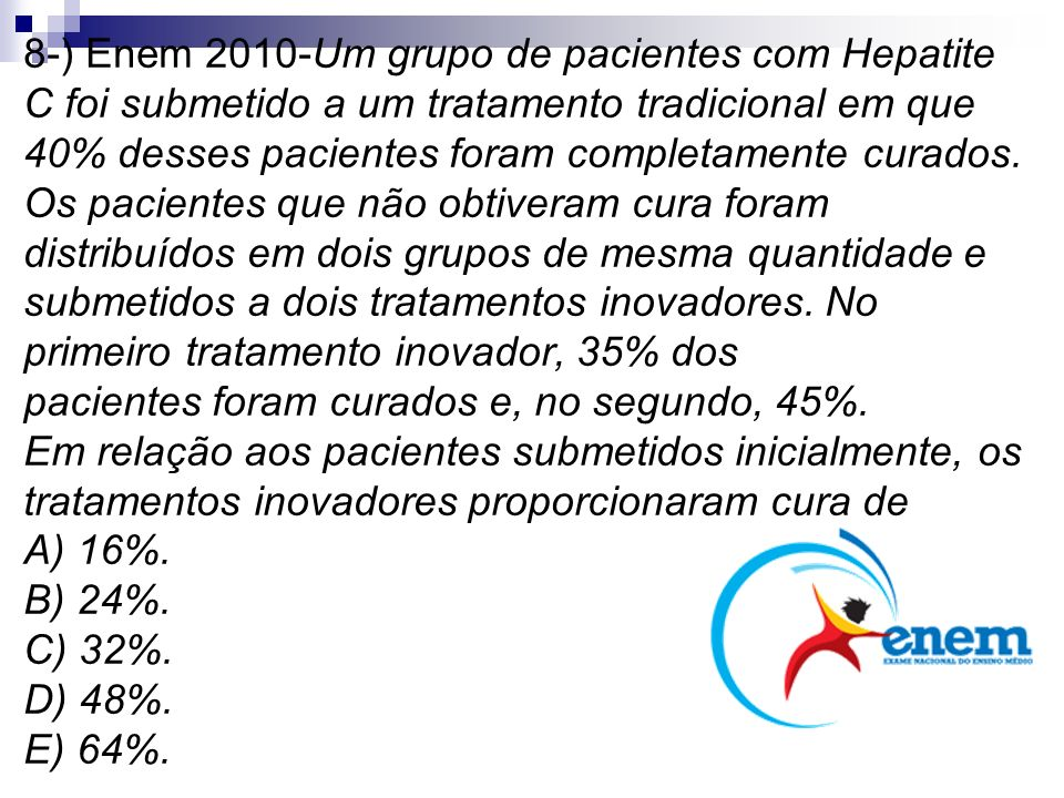 8-) Enem 2010-Um grupo de pacientes com Hepatite C foi submetido a um tratamento tradicional em que 40% desses pacientes foram completamente curados. Os pacientes que não obtiveram cura foram distribuídos em dois grupos de mesma quantidade e submetidos a dois tratamentos inovadores. No primeiro tratamento inovador, 35% dos pacientes foram curados e, no segundo, 45%. Em relação aos pacientes submetidos inicialmente, os tratamentos inovadores proporcionaram cura de A) 16%. B) 24%. C) 32%. D) 48%. E) 64%.
