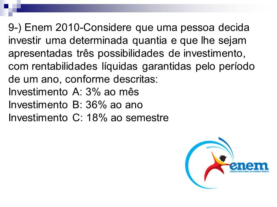 9-) Enem 2010-Considere que uma pessoa decida investir uma determinada quantia e que lhe sejam apresentadas três possibilidades de investimento, com rentabilidades líquidas garantidas pelo período de um ano, conforme descritas: Investimento A: 3% ao mês Investimento B: 36% ao ano Investimento C: 18% ao semestre