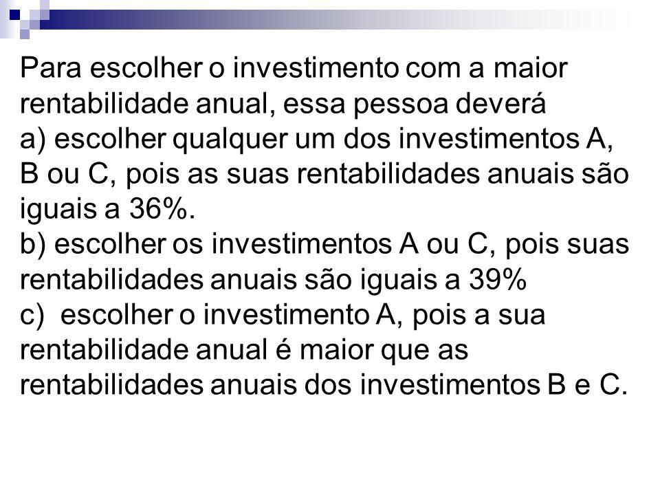 Para escolher o investimento com a maior rentabilidade anual, essa pessoa deverá a) escolher qualquer um dos investimentos A, B ou C, pois as suas rentabilidades anuais são iguais a 36%. b) escolher os investimentos A ou C, pois suas rentabilidades anuais são iguais a 39% c) escolher o investimento A, pois a sua rentabilidade anual é maior que as rentabilidades anuais dos investimentos B e C.