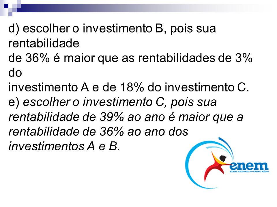 d) escolher o investimento B, pois sua rentabilidade de 36% é maior que as rentabilidades de 3% do investimento A e de 18% do investimento C. e) escolher o investimento C, pois sua rentabilidade de 39% ao ano é maior que a rentabilidade de 36% ao ano dos investimentos A e B.