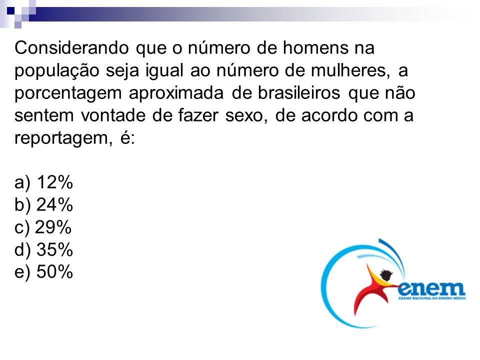 Considerando que o número de homens na população seja igual ao número de mulheres, a porcentagem aproximada de brasileiros que não sentem vontade de fazer sexo, de acordo com a reportagem, é: a) 12% b) 24% c) 29% d) 35% e) 50%