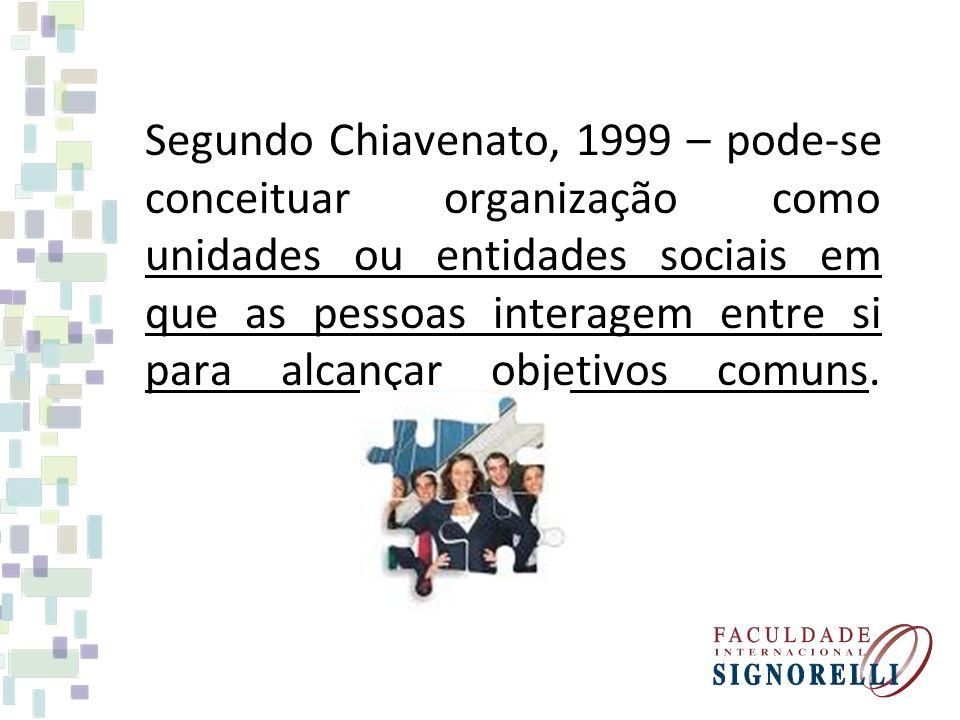 Segundo Chiavenato, 1999 – pode-se conceituar organização como unidades ou entidades sociais em que as pessoas interagem entre si para alcançar objetivos comuns.