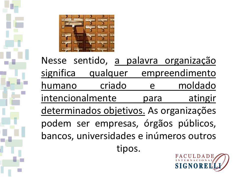 Nesse sentido, a palavra organização significa qualquer empreendimento humano criado e moldado intencionalmente para atingir determinados objetivos.