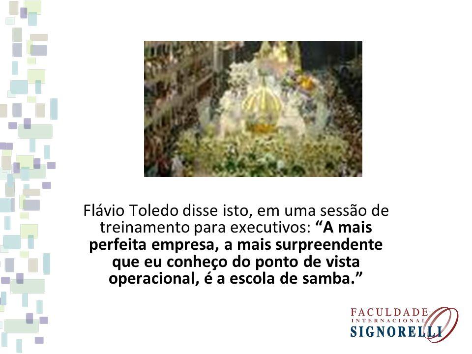 Flávio Toledo disse isto, em uma sessão de treinamento para executivos: A mais perfeita empresa, a mais surpreendente que eu conheço do ponto de vista operacional, é a escola de samba.