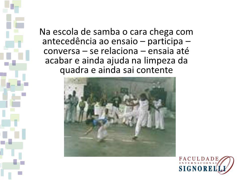 Na escola de samba o cara chega com antecedência ao ensaio – participa – conversa – se relaciona – ensaia até acabar e ainda ajuda na limpeza da quadra e ainda sai contente