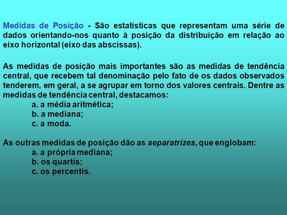Medidas de Posição - São estatísticas que representam uma série de dados orientando-nos quanto à posição da distribuição em relação ao eixo horizontal (eixo das abscissas).