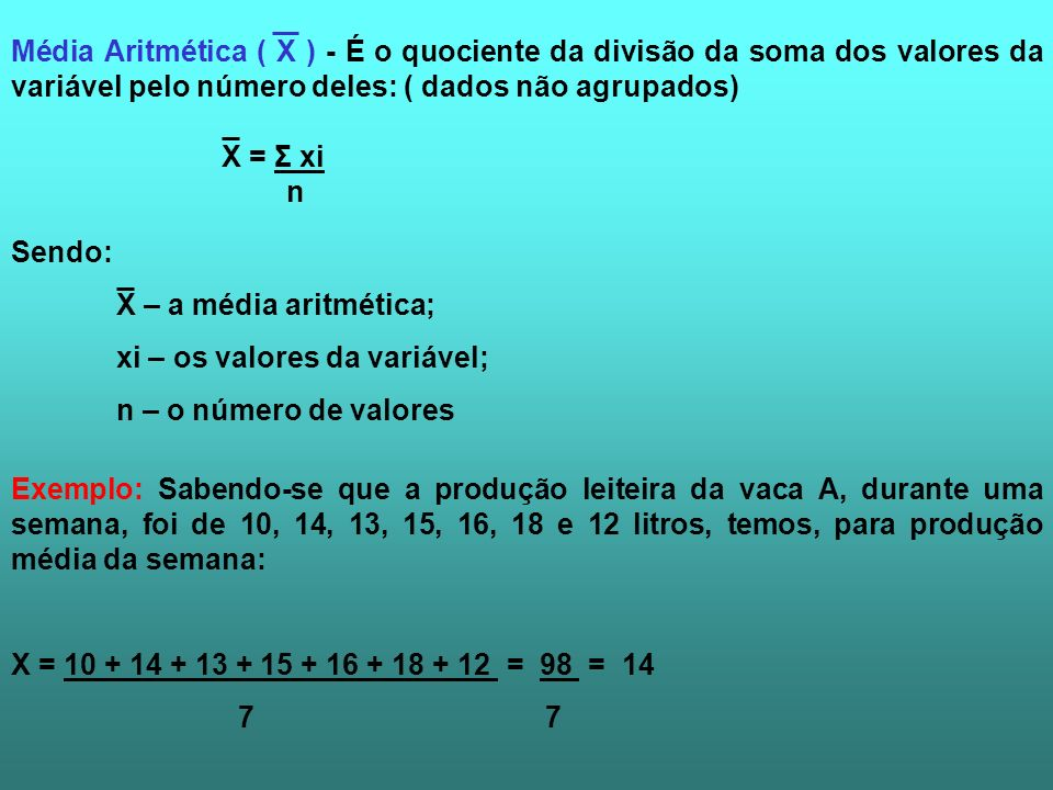 Média Aritmética ( X ) - É o quociente da divisão da soma dos valores da variável pelo número deles: ( dados não agrupados)