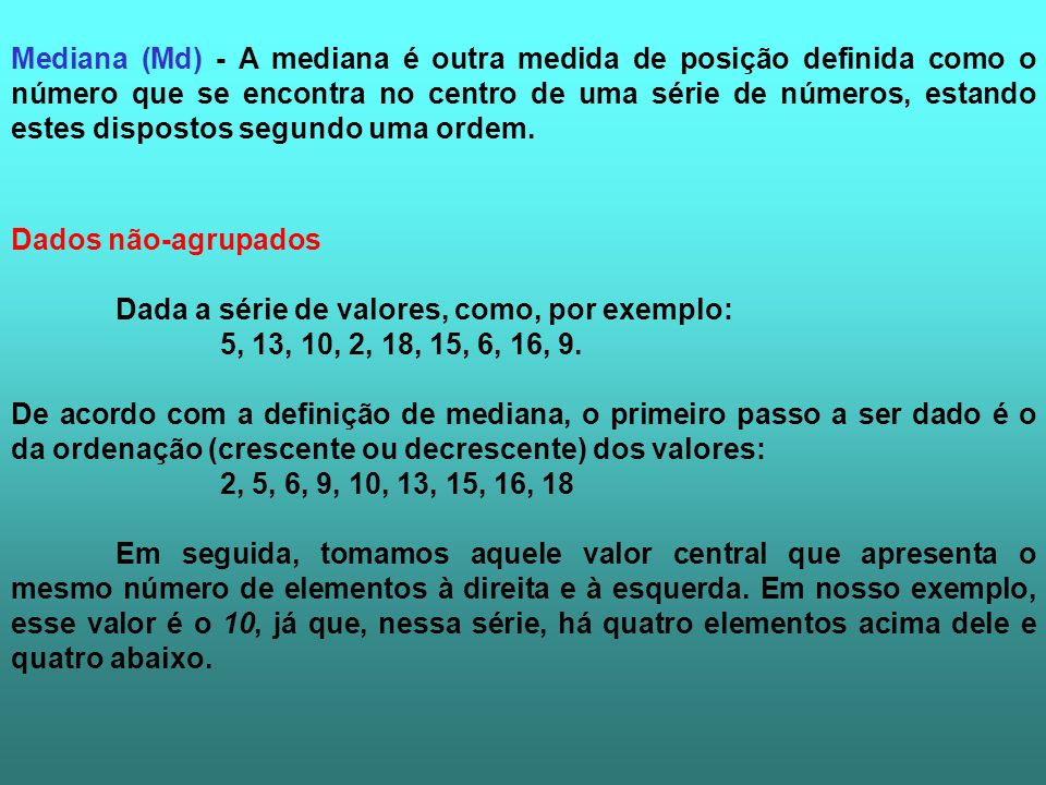 Mediana (Md) - A mediana é outra medida de posição definida como o número que se encontra no centro de uma série de números, estando estes dispostos segundo uma ordem.