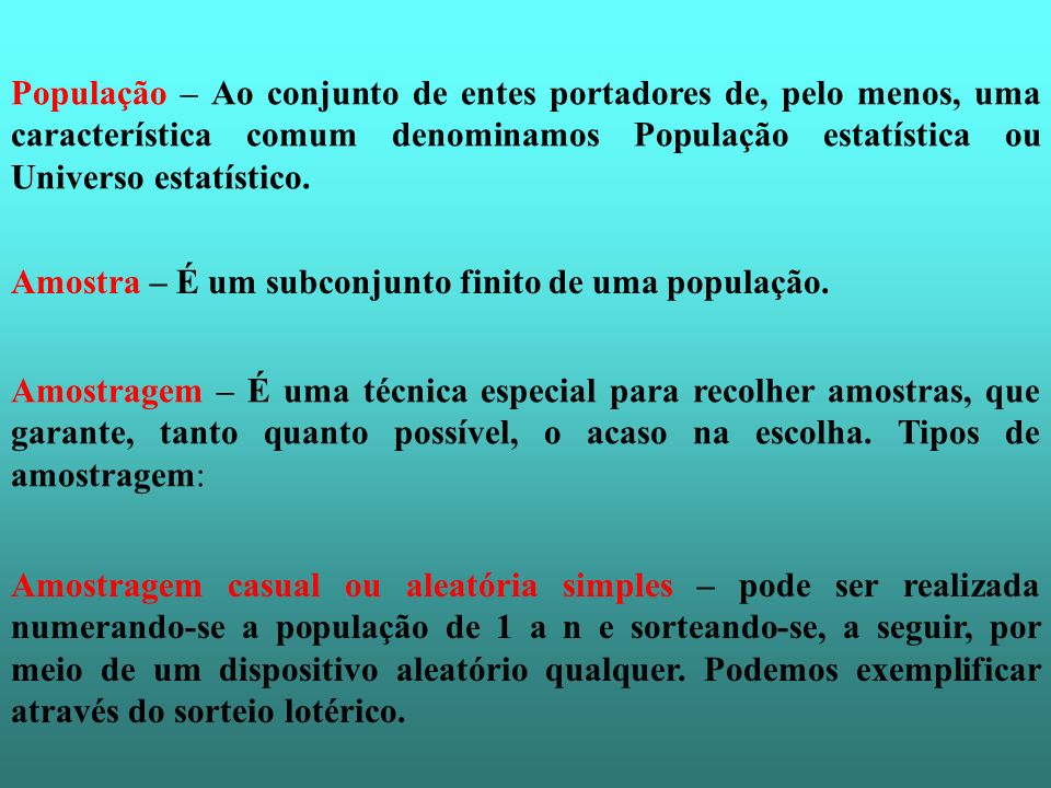 População – Ao conjunto de entes portadores de, pelo menos, uma característica comum denominamos População estatística ou Universo estatístico.