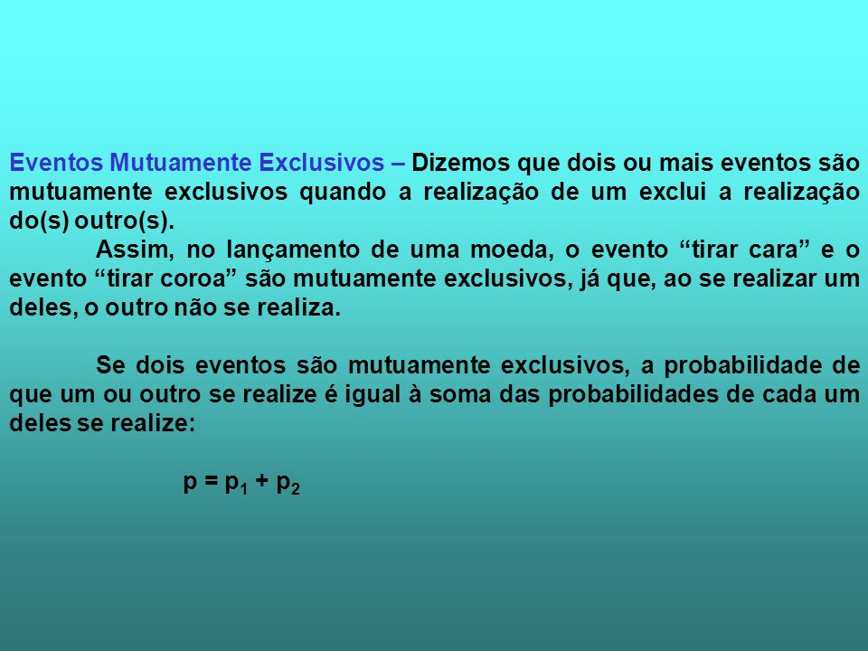 Eventos Mutuamente Exclusivos – Dizemos que dois ou mais eventos são mutuamente exclusivos quando a realização de um exclui a realização do(s) outro(s).