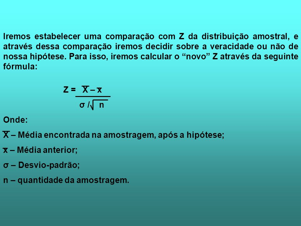 Iremos estabelecer uma comparação com Z da distribuição amostral, e através dessa comparação iremos decidir sobre a veracidade ou não de nossa hipótese. Para isso, iremos calcular o novo Z através da seguinte fórmula: