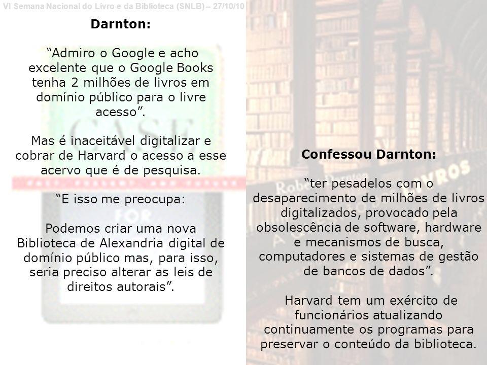 Darnton: Admiro o Google e acho excelente que o Google Books tenha 2 milhões de livros em domínio público para o livre acesso .