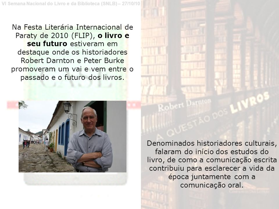 Na Festa Literária Internacional de Paraty de 2010 (FLIP), o livro e seu futuro estiveram em destaque onde os historiadores Robert Darnton e Peter Burke promoveram um vai e vem entre o passado e o futuro dos livros.