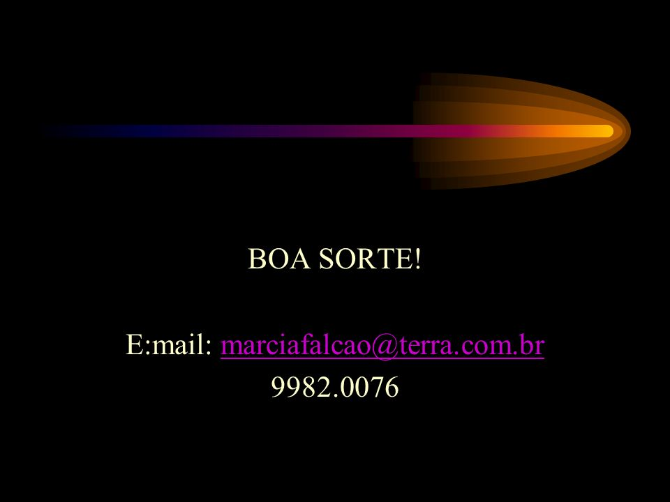 BOA SORTE! E:mail: marciafalcao@terra.com.br 9982.0076