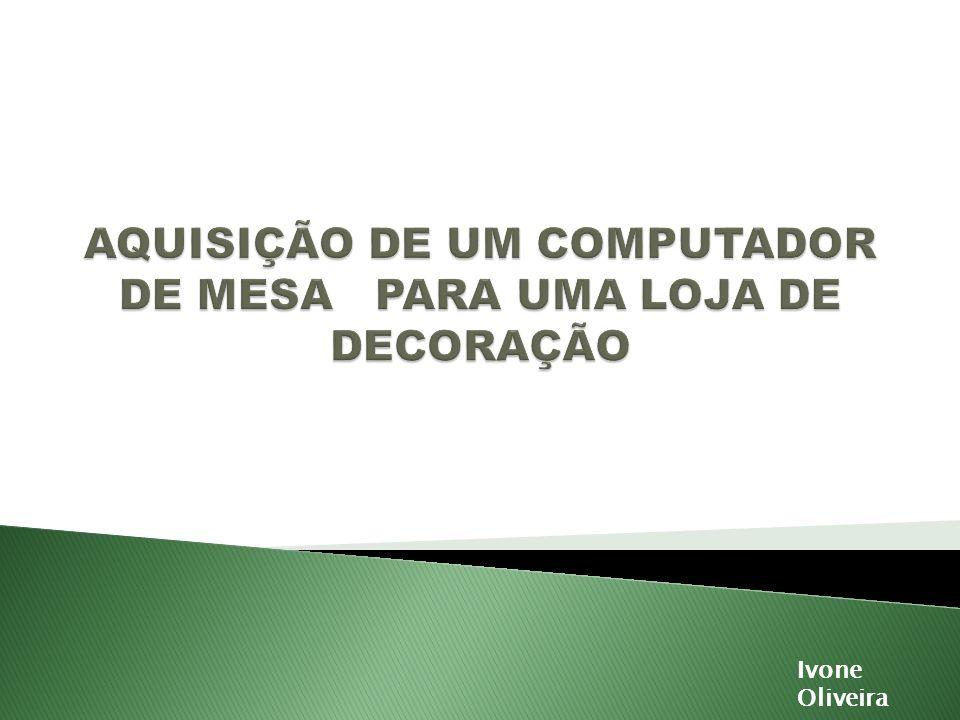AQUISIÇÃO DE UM COMPUTADOR DE MESA PARA UMA LOJA DE DECORAÇÃO