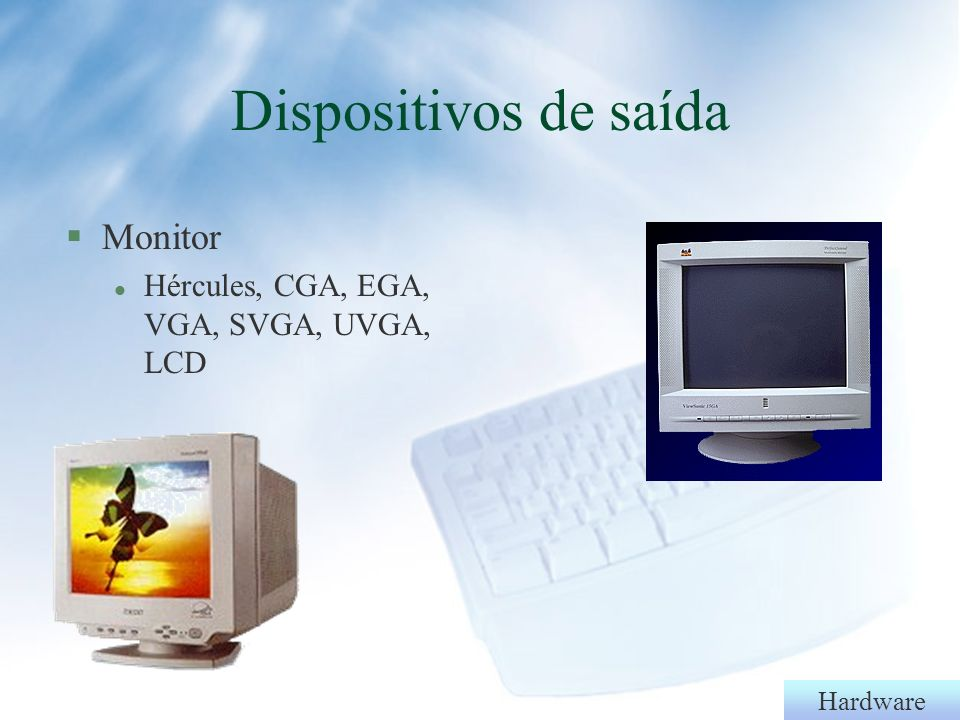 Dispositivos de saída Monitor Hércules, CGA, EGA, VGA, SVGA, UVGA, LCD