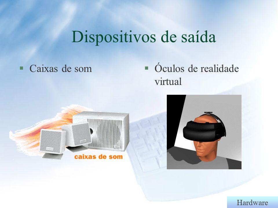 Dispositivos de saída Caixas de som Óculos de realidade virtual