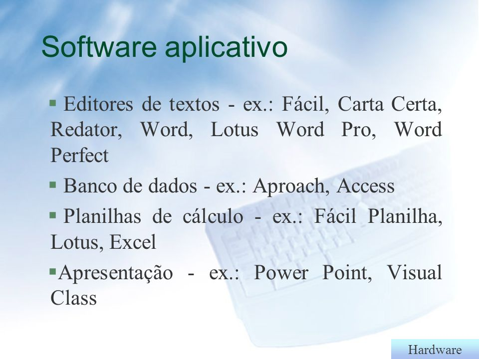 Software aplicativo Editores de textos - ex.: Fácil, Carta Certa, Redator, Word, Lotus Word Pro, Word Perfect.