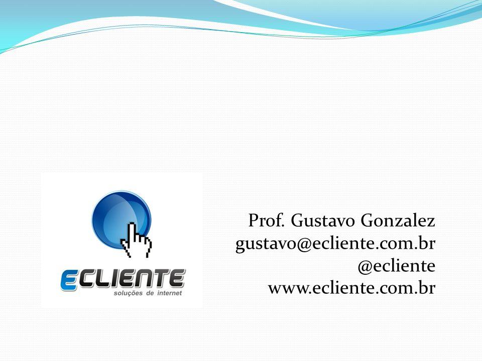 Prof. Gustavo Gonzalez gustavo@ecliente.com.br @ecliente www.ecliente.com.br