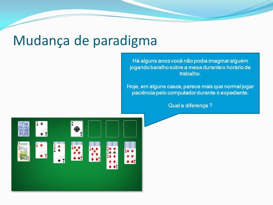 Mudança de paradigma Há alguns anos você não podia imaginar alguém jogando baralho sobre a mesa durante o horário de trabalho.