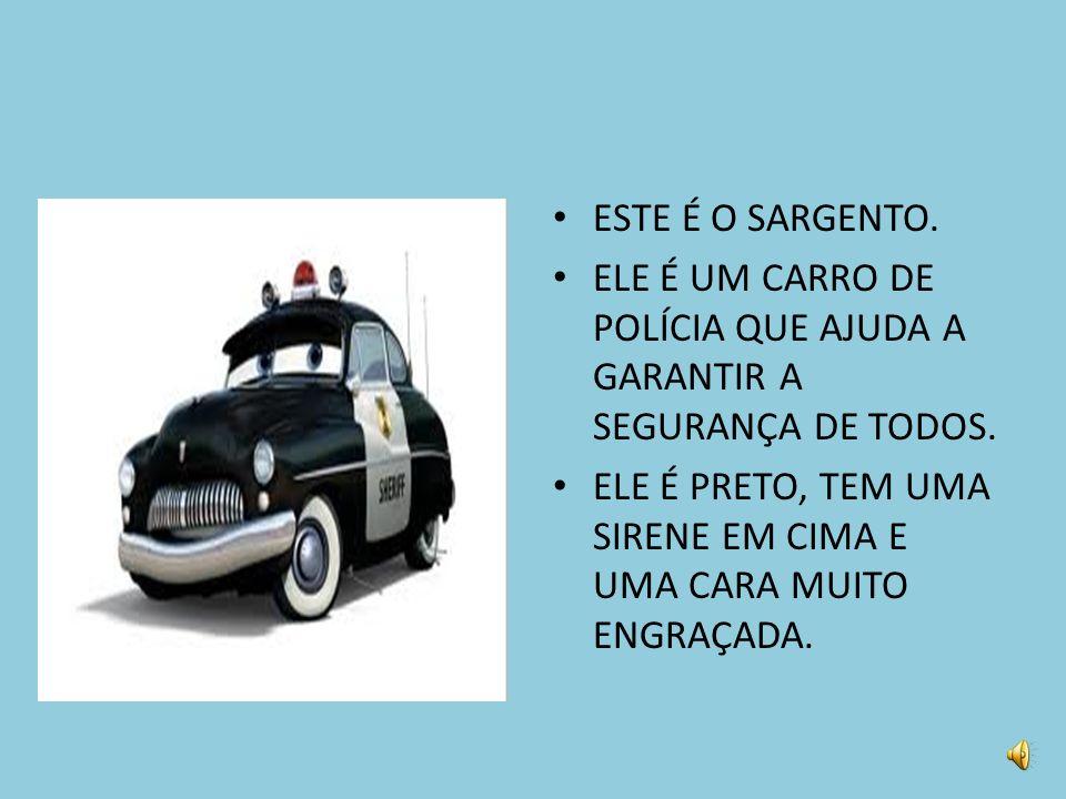 ESTE É O SARGENTO. ELE É UM CARRO DE POLÍCIA QUE AJUDA A GARANTIR A SEGURANÇA DE TODOS.