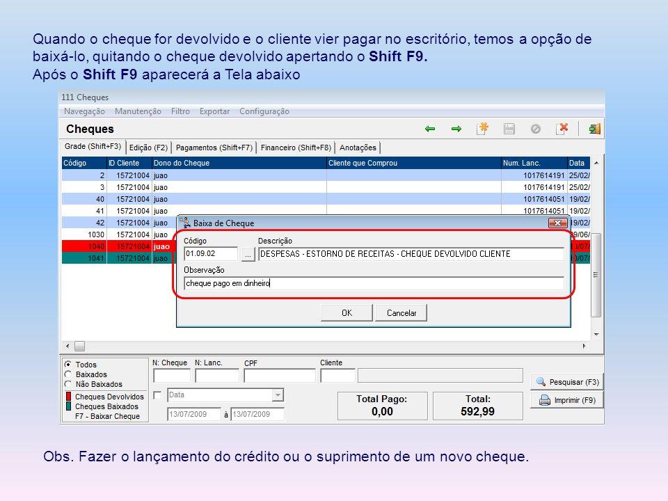 Quando o cheque for devolvido e o cliente vier pagar no escritório, temos a opção de baixá-lo, quitando o cheque devolvido apertando o Shift F9.