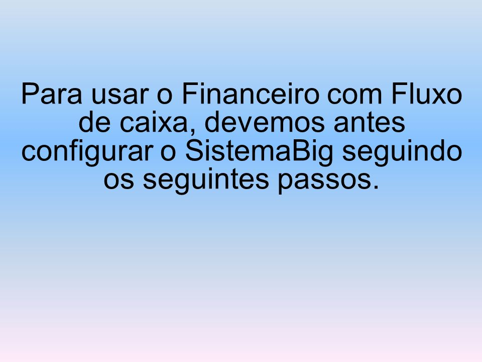 Para usar o Financeiro com Fluxo de caixa, devemos antes configurar o SistemaBig seguindo os seguintes passos.