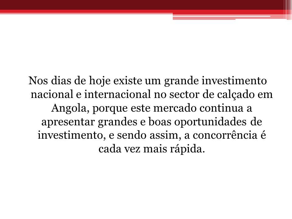 Nos dias de hoje existe um grande investimento nacional e internacional no sector de calçado em Angola, porque este mercado continua a apresentar grandes e boas oportunidades de investimento, e sendo assim, a concorrência é cada vez mais rápida.
