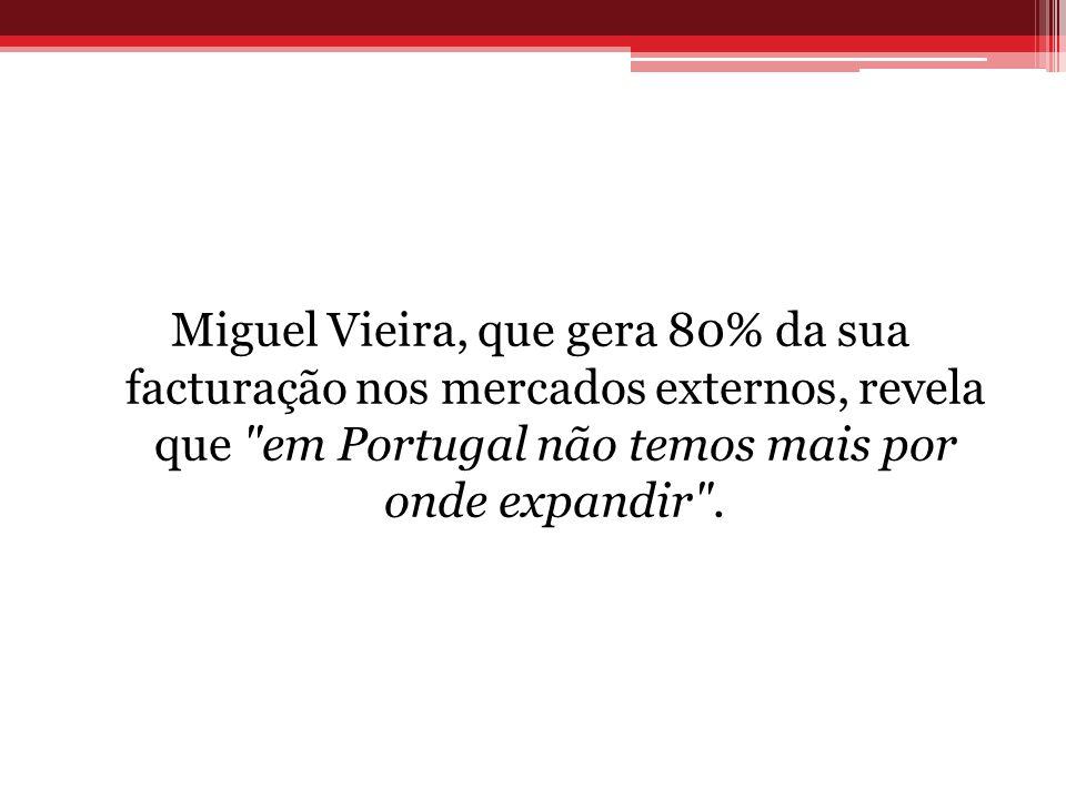 Miguel Vieira, que gera 80% da sua facturação nos mercados externos, revela que em Portugal não temos mais por onde expandir .