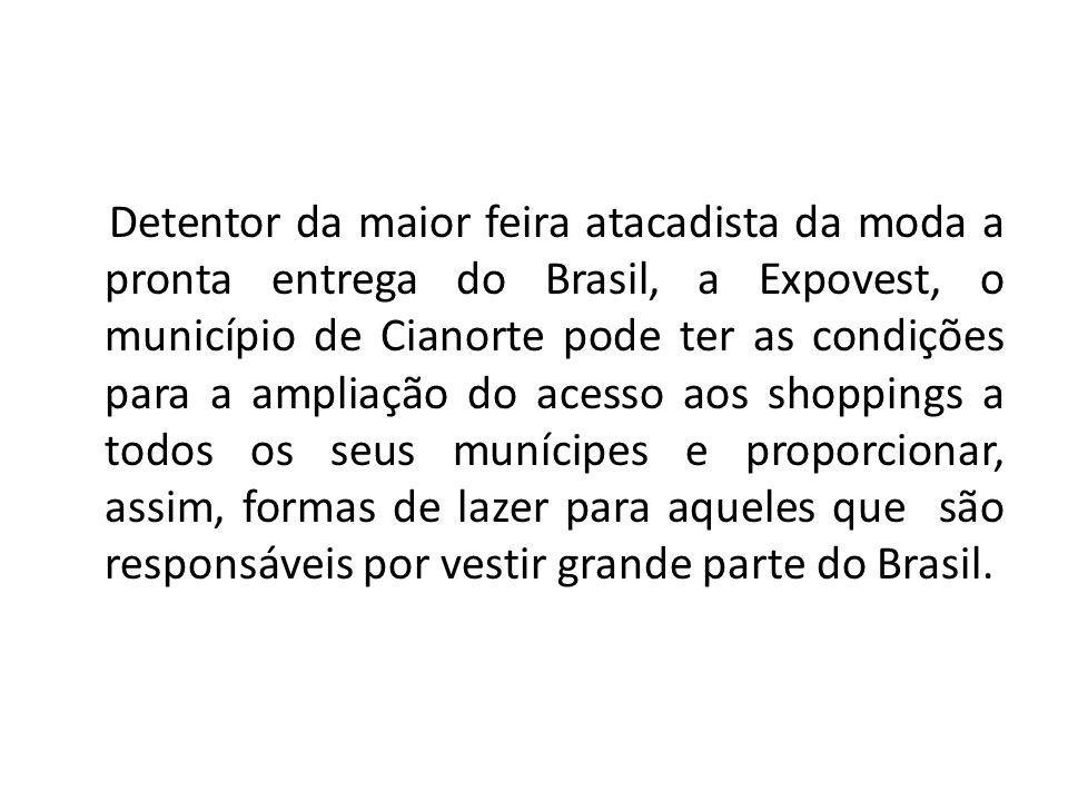 Detentor da maior feira atacadista da moda a pronta entrega do Brasil, a Expovest, o município de Cianorte pode ter as condições para a ampliação do acesso aos shoppings a todos os seus munícipes e proporcionar, assim, formas de lazer para aqueles que são responsáveis por vestir grande parte do Brasil.