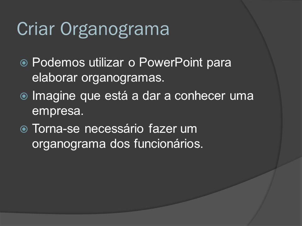Criar Organograma Podemos utilizar o PowerPoint para elaborar organogramas. Imagine que está a dar a conhecer uma empresa.
