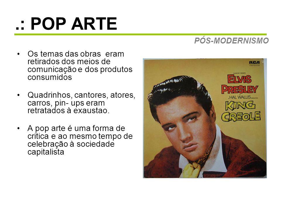 .: POP ARTE PÓS-MODERNISMO. Os temas das obras eram retirados dos meios de comunicação e dos produtos consumidos.