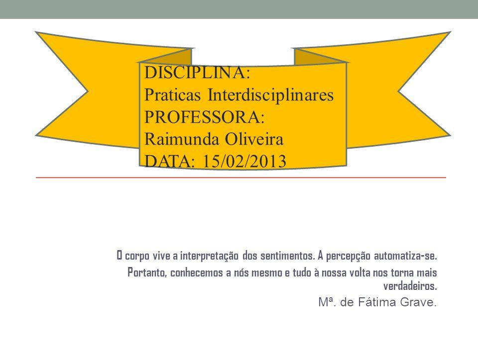 DISCIPLINA: Praticas Interdisciplinares PROFESSORA: Raimunda Oliveira DATA: 15/02/2013.