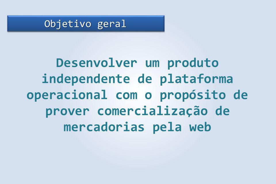Objetivo geral Desenvolver um produto independente de plataforma operacional com o propósito de prover comercialização de mercadorias pela web.