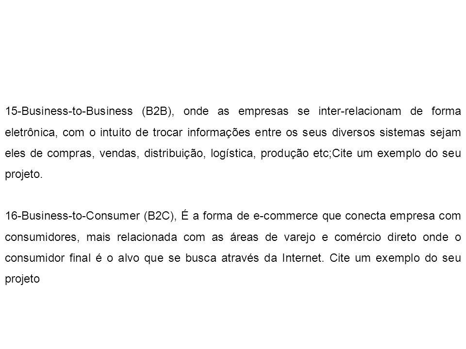 15-Business-to-Business (B2B), onde as empresas se inter-relacionam de forma eletrônica, com o intuito de trocar informações entre os seus diversos sistemas sejam eles de compras, vendas, distribuição, logística, produção etc;Cite um exemplo do seu projeto.