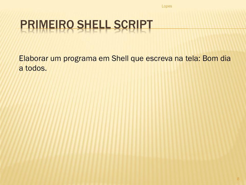 Lopes Primeiro Shell Script Elaborar um programa em Shell que escreva na tela: Bom dia a todos.