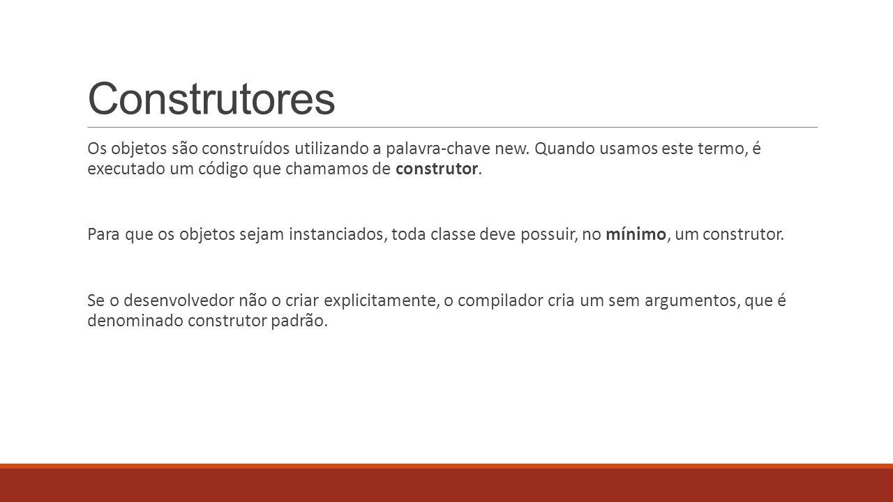 Construtores Os objetos são construídos utilizando a palavra-chave new. Quando usamos este termo, é executado um código que chamamos de construtor.
