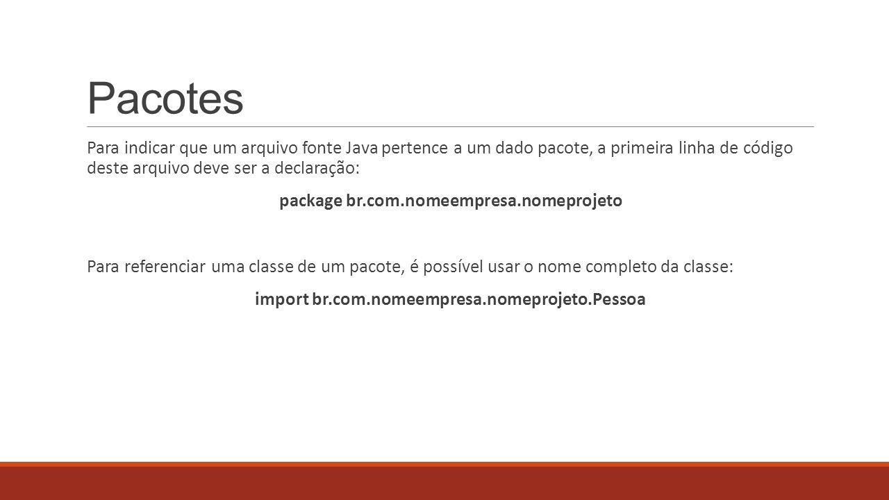 Pacotes Para indicar que um arquivo fonte Java pertence a um dado pacote, a primeira linha de código deste arquivo deve ser a declaração: