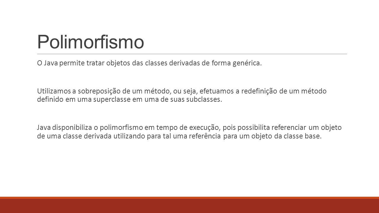 Polimorfismo O Java permite tratar objetos das classes derivadas de forma genérica.