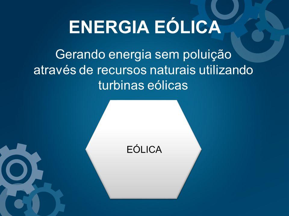 ENERGIA EÓLICA Gerando energia sem poluição através de recursos naturais utilizando turbinas eólicas.