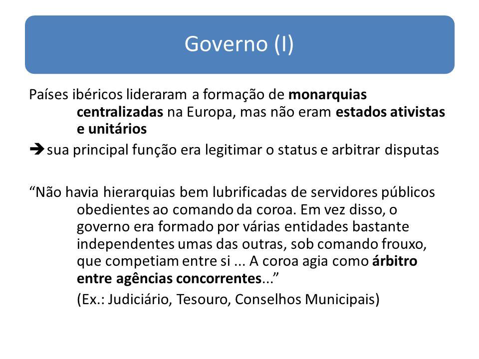 Governo (I) Países ibéricos lideraram a formação de monarquias centralizadas na Europa, mas não eram estados ativistas e unitários.