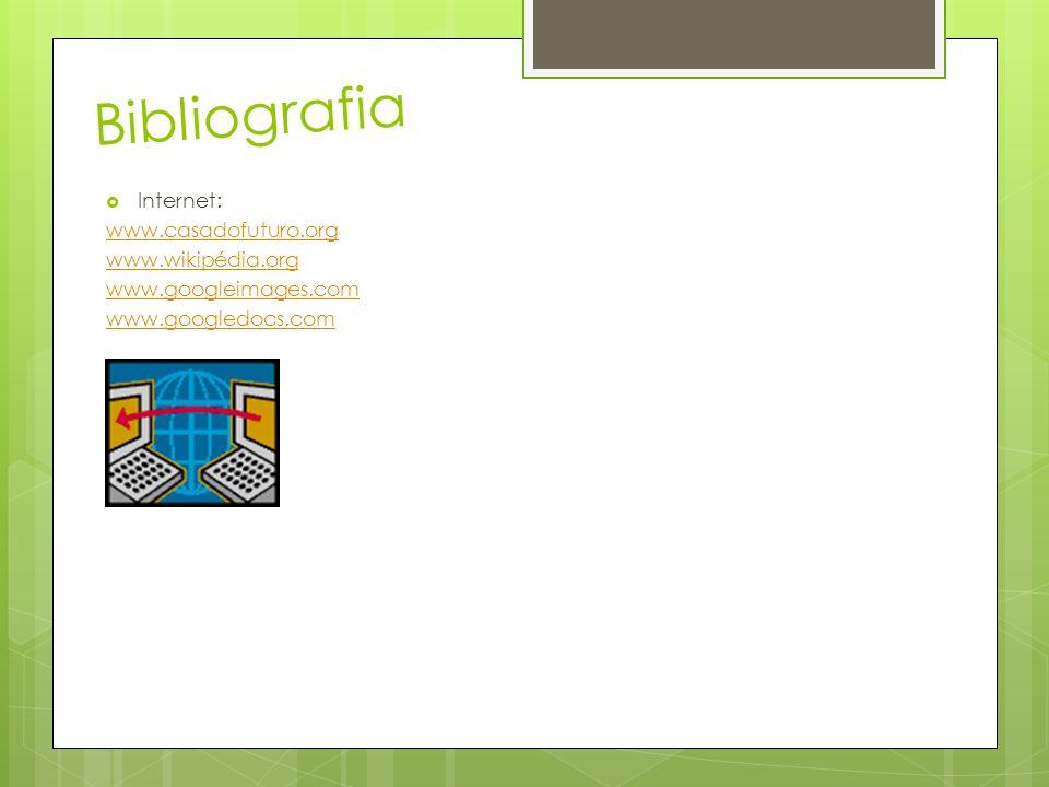 Bibliografia Internet: www.casadofuturo.org www.wikipédia.org