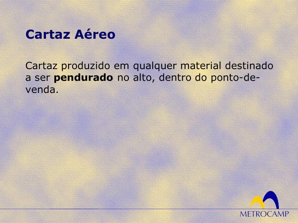 Cartaz Aéreo Cartaz produzido em qualquer material destinado a ser pendurado no alto, dentro do ponto-de-venda.